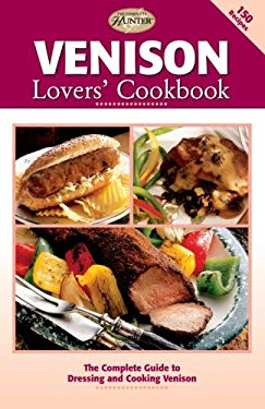 Venison Lovers' Cookbook: The Complete Guide to Dressing and Cooking Venison 9781589232150