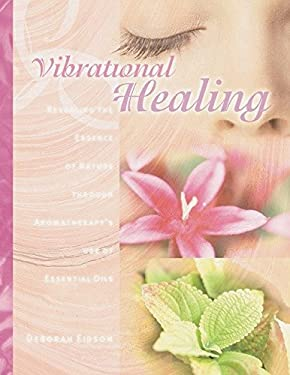 Vibrational Healing: Revealing the Essence of Nature Through Aromatherapy and Essential Oils 9781583940310