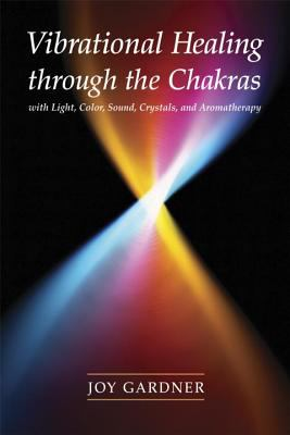 Vibrational Healing Through the Chakras: With Light, Color, Sound, Crystals, and Aromatherapy 9781580911665