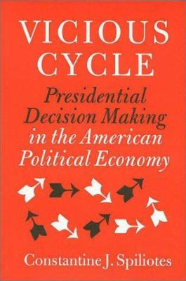 Vicious Cycle: Presidential Decision Making in the American Political Economy 9781585441426