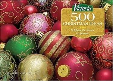 Victoria, 500 Christmas Ideas: Celebrate the Season in Splendor 9781588167668
