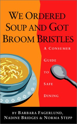 We Ordered Soup and Got Broom Bristles: A Consumer Guide to Safe Dining Nadine Bridges, Norma Stepp and Barbara Fagerlund