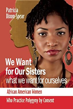 We Want for Our Sisters What We Want for Ourselves: African American Women Who Practice Polygyny by Consent 9781580730402