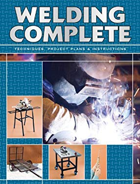 Welding Complete: Techniques, Project Plans & Instructions 9781589234550