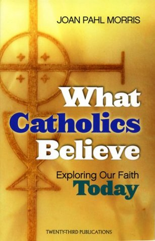 What Catholics Believe: Exploring Our Faith Today 9781585952632