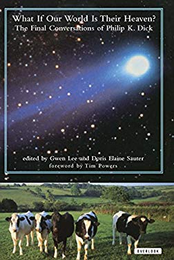 What If Our World Is Their Heaven?: The Final Conversations of Philip K. Dick 9781585673780