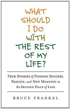 What Should I Do with the Rest of My Life?: True Stories of Finding Success, Passion, and New Meaning in the Second Half of Life 9781583333655