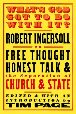 What's God Got to Do with It?: Robert Ingersoll on Free Thought, Honest Talk and the Separation of Church and State 9781586420963