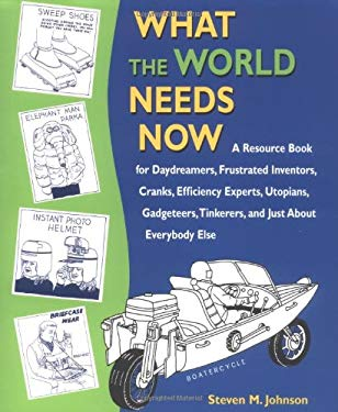 What the World Needs Now: A Resource Book for Daydreamers, Frustrated Inventors, Cranks, Efficiency Experts, Utopians, Gadgeteers, Tinkerers and 9781580083096