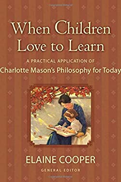 When Children Love to Learn: A Practical Application of Charlotte Mason's Philosophy for Today 9781581342598