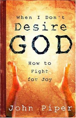 When I Don't Desire God: How to Fight for Joy 9781581346527
