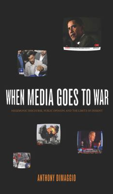When Media Goes to War: Hegemonic Discourse, Public Opinion, and the Limits of Dissent 9781583671993