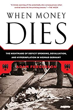 When Money Dies: The Nightmare of Deficit Spending, Devaluation, and Hyperinflation in Weimar Germany 9781586489946
