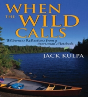When the Wild Calls: Wilderness Reflections from a Sportsman's Notebook 9781589791237