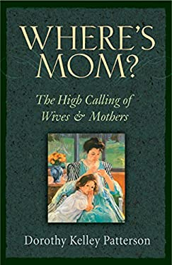 Where's Mom?: The High Calling of Wives & Mothers 9781581345346