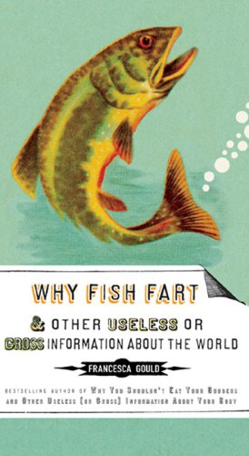 Why Fish Fart and Other Useless or Gross Information about the World 9781585427574