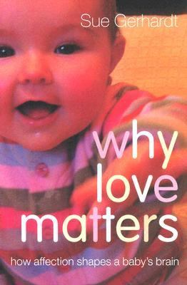Why Love Matters: How Affection Shapes a Baby's Brain 9781583918173