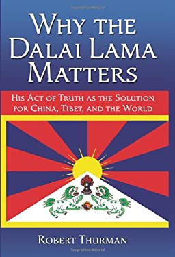 Why the Dalai Lama Matters: His Act of Truth as the Solution for China, Tibet, and the World 9781582702209