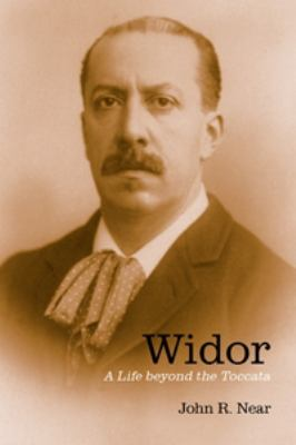 Widor Widor Widor: A Life Beyond the Toccata a Life Beyond the Toccata a Life Beyond the Toccata 9781580463690