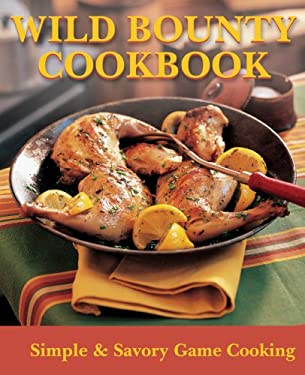 Wild Bounty Cookbook: Simple & Savory Game Cooking 9781581593167