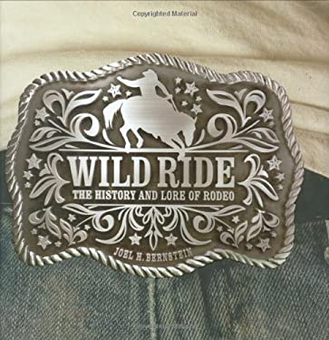 Wild Ride: The History and Lore of Rodeo 9781586857455