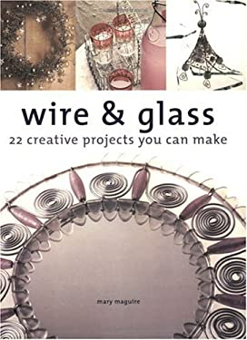 Wire & Glass: 22 Creative Projects You Can Make 9781581801996