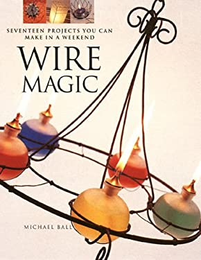Wire Magic: Seventeen Projects You Can Make in a Weekend 9781581800890