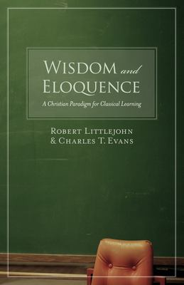 Wisdom and Eloquence: A Christian Paradigm for Classical Learning 9781581345520