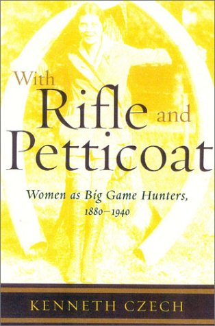 With Rifle & Petticoat: Women as Big Game Hunters, 1880-1940
