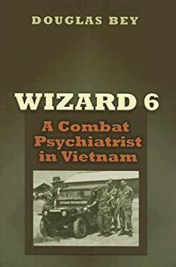 Wizard 6: A Combat Psychiatrist in Vietnam 9781585444823