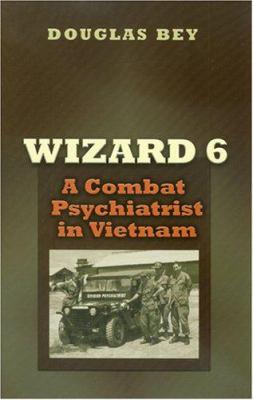 Wizard 6: A Combat Psychiatrist in Vietnam 9781585445196