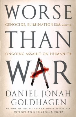 Worse Than War: Genocide, Eliminationism, and the Ongoing Assault on Humanity 9781586487690
