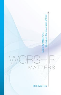 Worship Matters: Leading Others to Encounter the Greatness of God 9781581348248