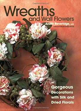 Wreaths and Wall Flowers: Gorgeous Decorations with Silk and Dried Flowers 9781589232532