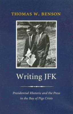 Writing JFK: Presidential Rhetoric and the Press in the Bay of Pigs Crisis 9781585442768