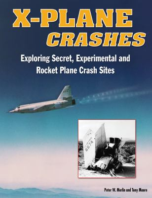 X-Plane Crashes: Exploring Experimental, Rocket Plane, and Spycraft Incidents, Accidents and Crash Sites 9781580071215
