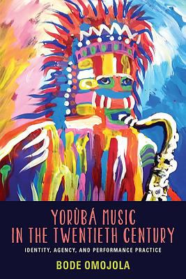 Yoruba Music in the Twentieth Century: Identity, Agency, and Performance Practice 9781580464093