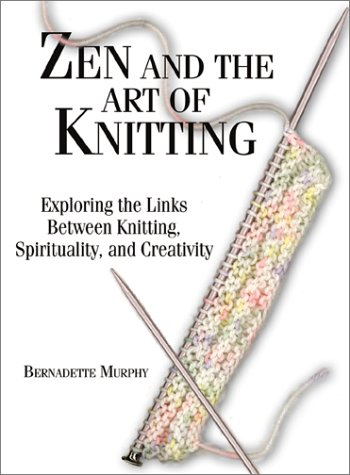 Zen and the Art of Knitting Zen and the Art of Knitting: Exploring the Links Between Knitting, Spirituality, and Creaexploring the Links Between Knitt 9781580626545