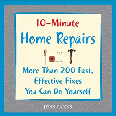 10-Minute Home Repairs: More Than 200 Fast, Effective Fixes You Can Do Yourself 9781592332038