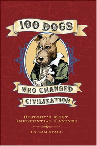 100 Dogs Who Changed Civilization: History's Most Influential Canines 9781594742019