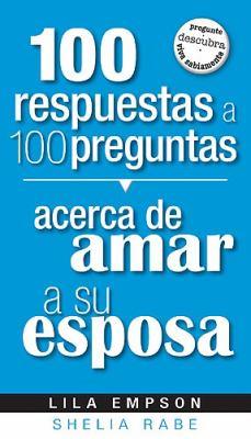 100 Respuestas A 100 Preguntas Acerca de Amar A su Esposa = 100 Answers to 100 Questions about Loving Your Wife 9781599794259