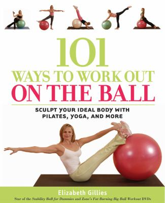 101 Ways to Work Out on the Ball: Sculpt Your Ideal Body with Pilates, Yoga and More 9781592330843