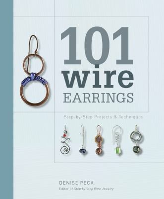 101 Wire Earrings: Step-By-Step Projects & Techniques 9781596681415