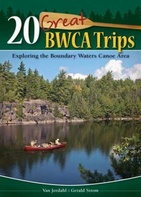 20 Great BWCA Trips: Exploring the Boundary Waters Canoe Area 9781591932710
