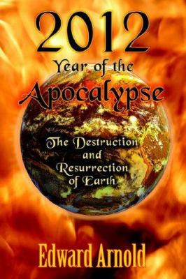 2012 - Year of the Apocalypse: The Destruction and Resurrection of Earth 9781598002027