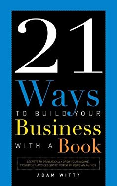21 Ways to Build Your Business with a Book: Secrets to Dramatically Grow Your Income, Credibility, and Celebrity-Power by Being an Author 9781599320953