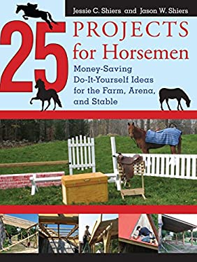 25 Projects for Horsemen: Money Saving, Do-It-Yourself Ideas for the Farm, Arena, and Stable 9781599212128