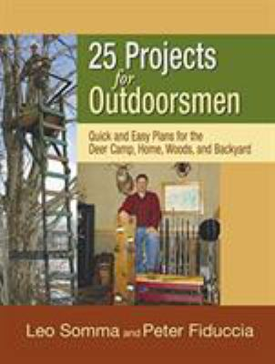 25 Projects for Outdoorsmen: Quick and Easy Plans for the Backcountry and the Backyard