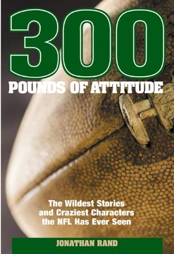 300 Pounds of Attitude: The Wildest Stories and Craziest Characters the NFL Has Ever Seen 9781592289950