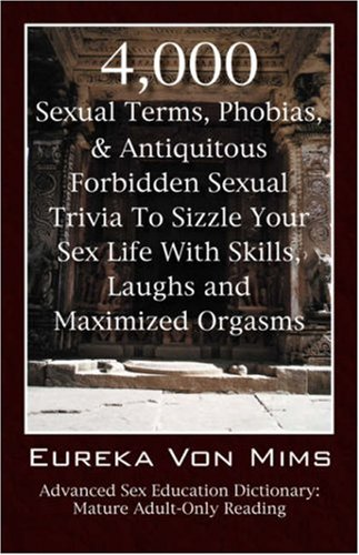 4,000 Sexual Terms, Phobias & Antiquitous Forbidden Sexual Trivia to Sizzle Your Sex Life with Skills, Laughs, and Maximized Orgasms! Advanced Sex Edu 9781598007299